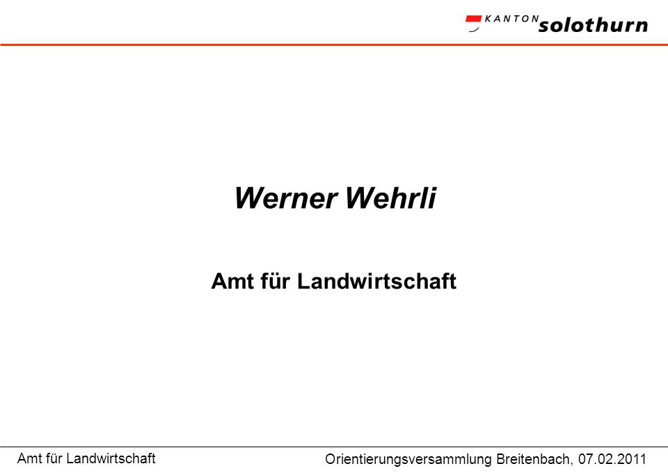 Amt für LandwirtschaftGP Niederamt, Vorstandsitzung 9.12.2009 Werner Wehrli Amt für Landwirtschaft Orientierungsversammlung Breitenbach, 07.02.2011