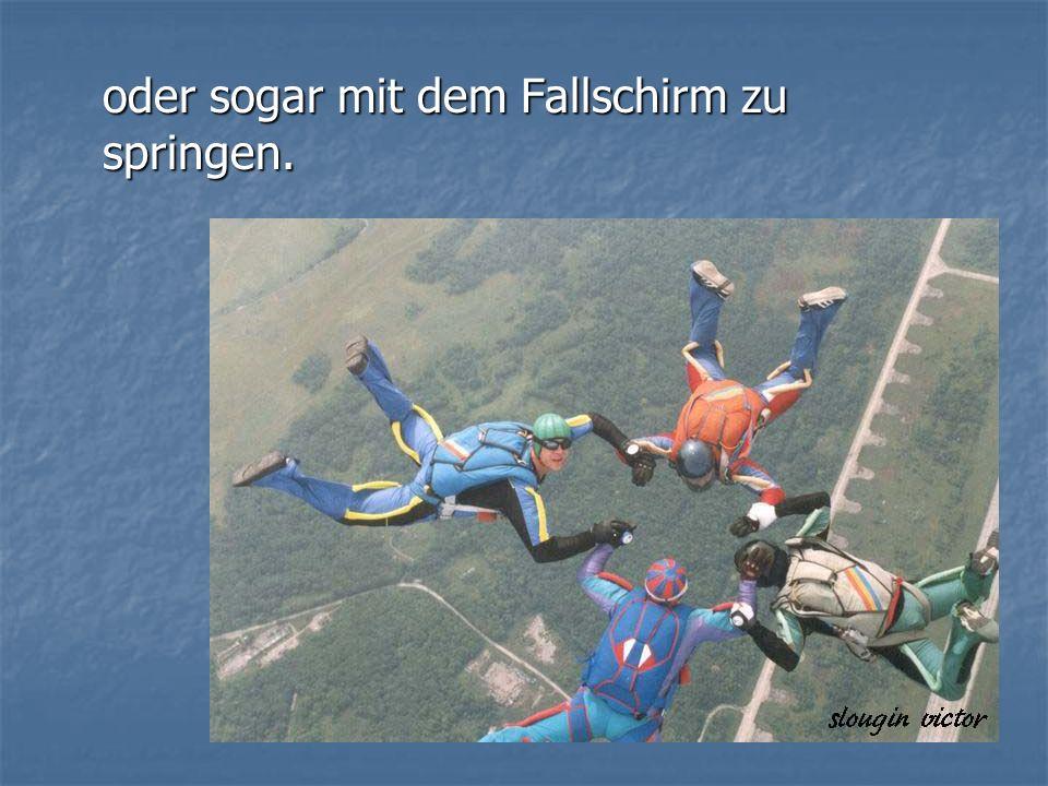 oder sogar mit dem Fallschirm zu springen.