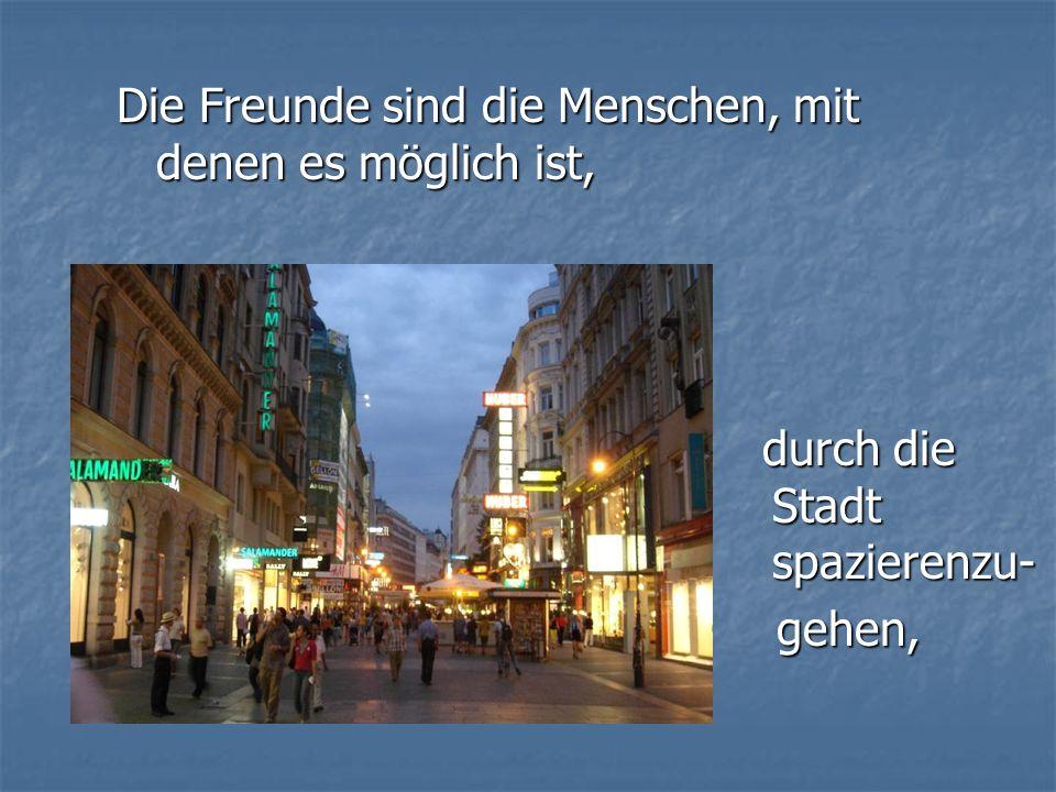 Die Freunde sind die Menschen, mit denen es möglich ist, durch die Stadt spazierenzu- durch die Stadt spazierenzu- gehen, gehen,