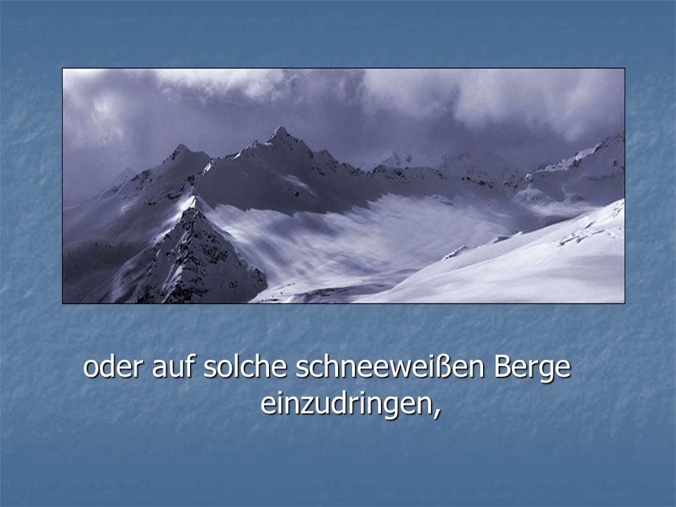oder auf solche schneeweißen Berge einzudringen,