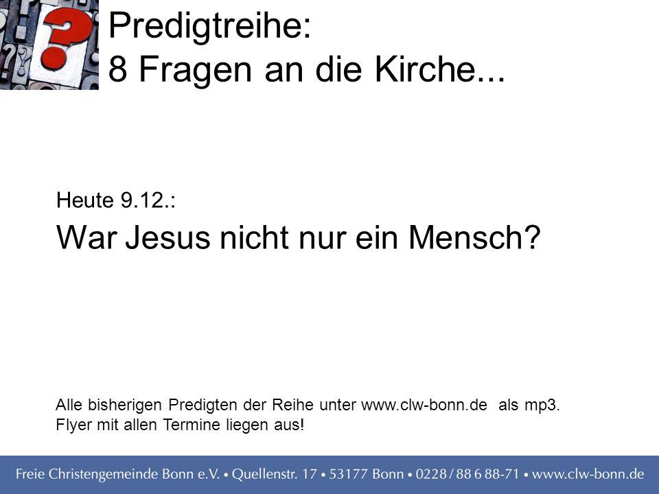 Predigtreihe: 8 Fragen an die Kirche... Heute 9.12.: War Jesus nicht nur ein Mensch? Alle bisherigen Predigten der Reihe unter www.clw-bonn.de als mp3