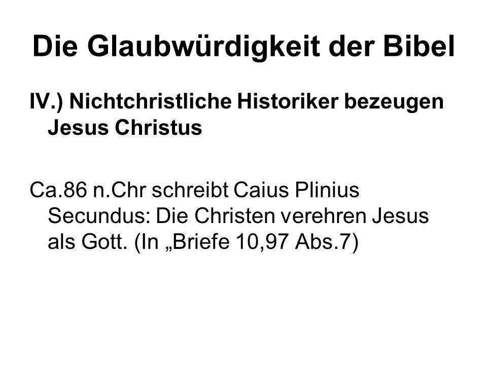 Die Glaubwürdigkeit der Bibel IV.) Nichtchristliche Historiker bezeugen Jesus Christus Ca.86 n.Chr schreibt Caius Plinius Secundus: Die Christen vereh