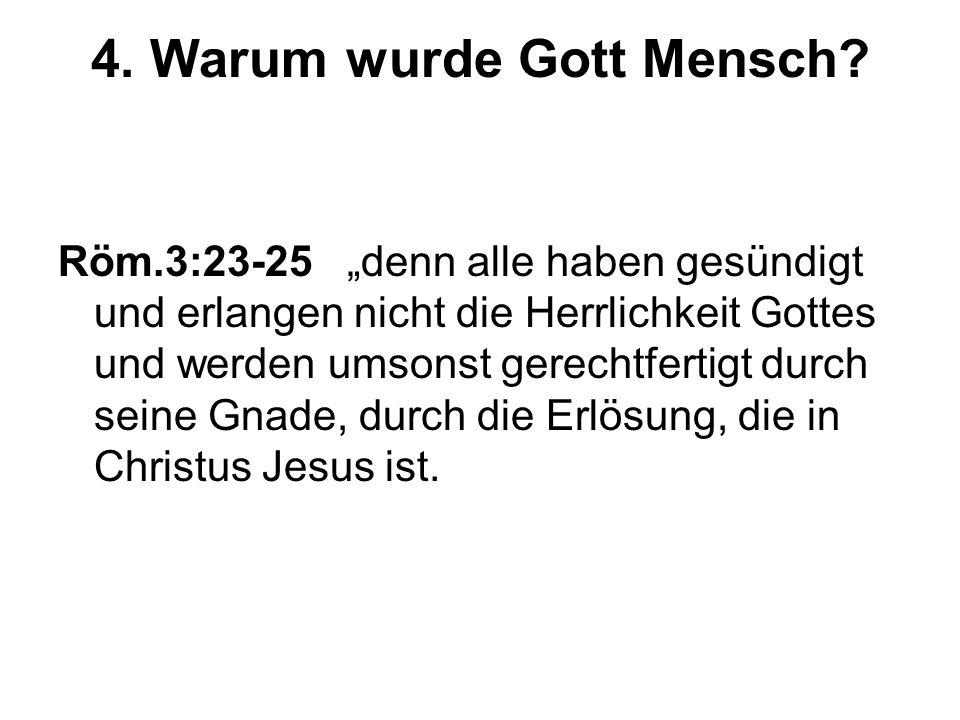 4. Warum wurde Gott Mensch? Röm.3:23-25 denn alle haben gesündigt und erlangen nicht die Herrlichkeit Gottes und werden umsonst gerechtfertigt durch s