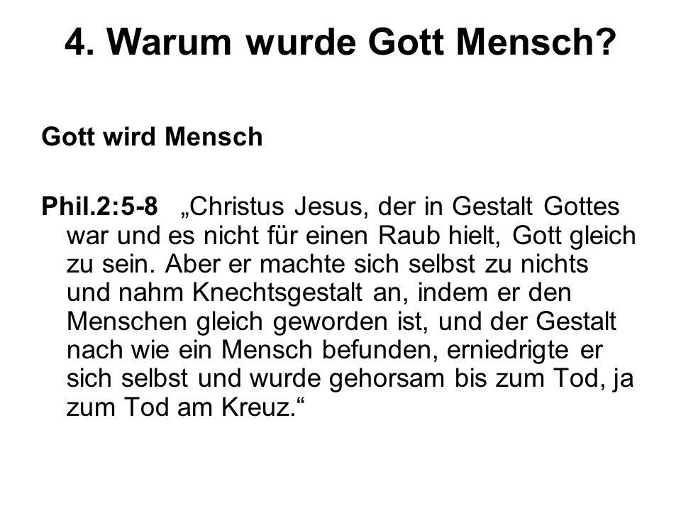 4. Warum wurde Gott Mensch? Gott wird Mensch Phil.2:5-8 Christus Jesus, der in Gestalt Gottes war und es nicht für einen Raub hielt, Gott gleich zu se