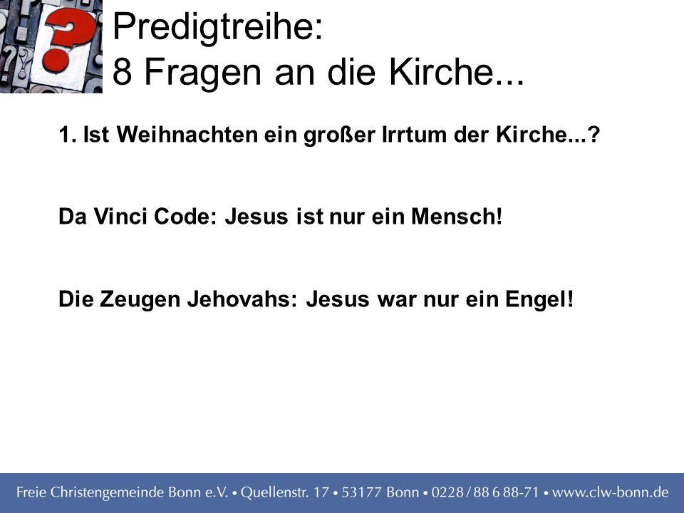 Predigtreihe: 8 Fragen an die Kirche... 1. Ist Weihnachten ein großer Irrtum der Kirche...? Da Vinci Code: Jesus ist nur ein Mensch! Die Zeugen Jehova