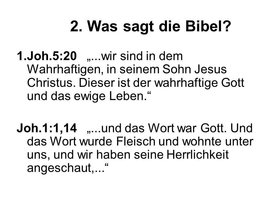 2. Was sagt die Bibel? 1.Joh.5:20...wir sind in dem Wahrhaftigen, in seinem Sohn Jesus Christus. Dieser ist der wahrhaftige Gott und das ewige Leben.