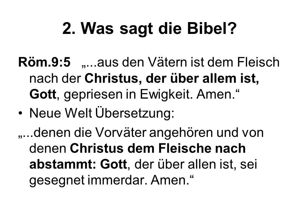 2. Was sagt die Bibel? Röm.9:5...aus den Vätern ist dem Fleisch nach der Christus, der über allem ist, Gott, gepriesen in Ewigkeit. Amen. Neue Welt Üb