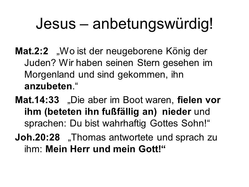 Jesus – anbetungswürdig! Mat.2:2 Wo ist der neugeborene König der Juden? Wir haben seinen Stern gesehen im Morgenland und sind gekommen, ihn anzubeten