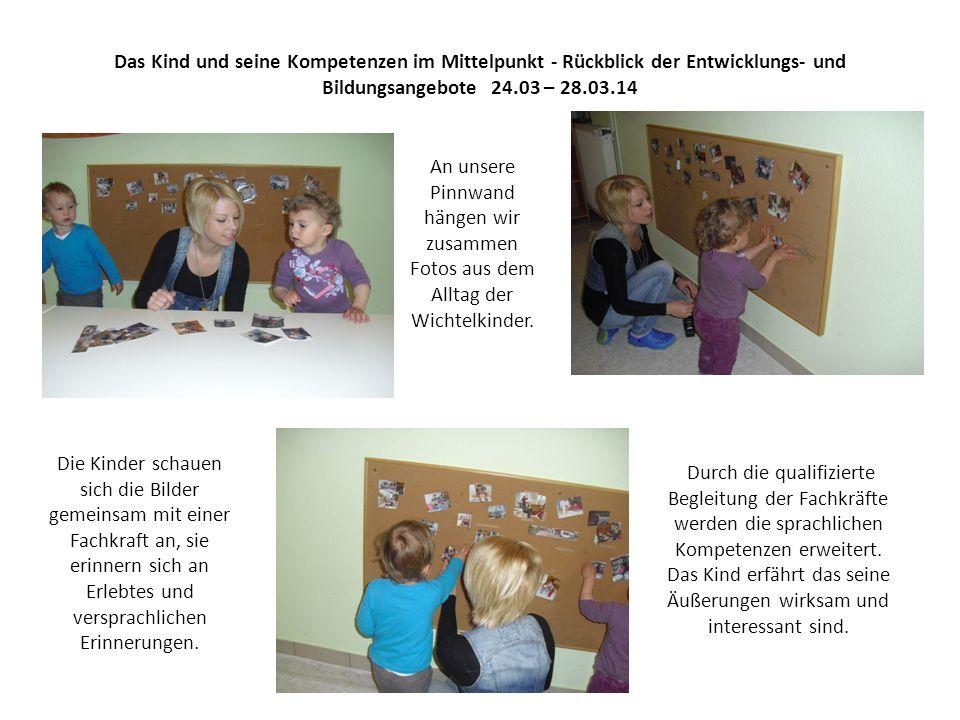 Das Kind und seine Kompetenzen im Mittelpunkt - Rückblick der Entwicklungs- und Bildungsangebote 24.03 – 28.03.14 An unsere Pinnwand hängen wir zusammen Fotos aus dem Alltag der Wichtelkinder.