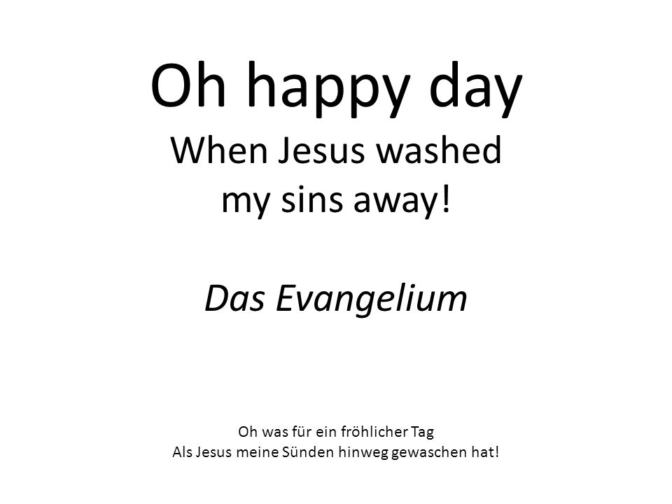 Oh happy day When Jesus washed my sins away.