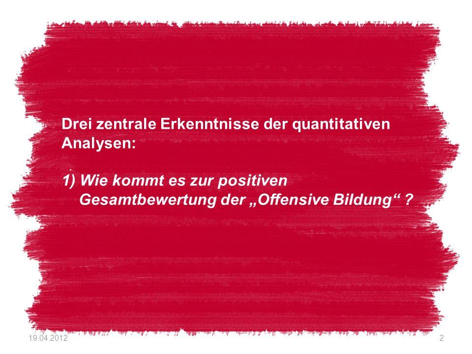 Drei zentrale Erkenntnisse der quantitativen Analysen: 1) Wie kommt es zur positiven Gesamtbewertung der Offensive Bildung ? 19.04.20122
