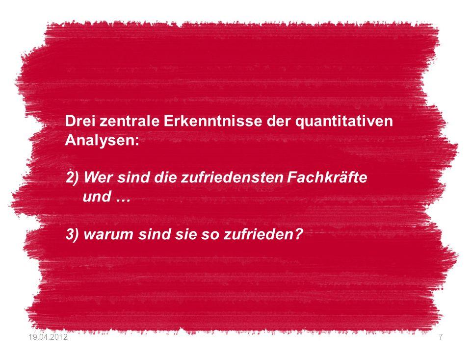 19.04.20127 Drei zentrale Erkenntnisse der quantitativen Analysen: 2) Wer sind die zufriedensten Fachkräfte und … 3) warum sind sie so zufrieden?