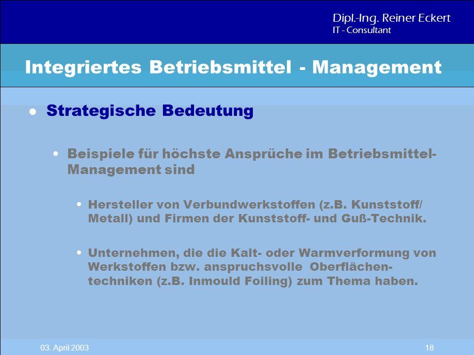 Dipl.-Ing. Reiner Eckert IT - Consultant 03. April 2003 18 l Strategische Bedeutung Beispiele für höchste Ansprüche im Betriebsmittel- Management sind