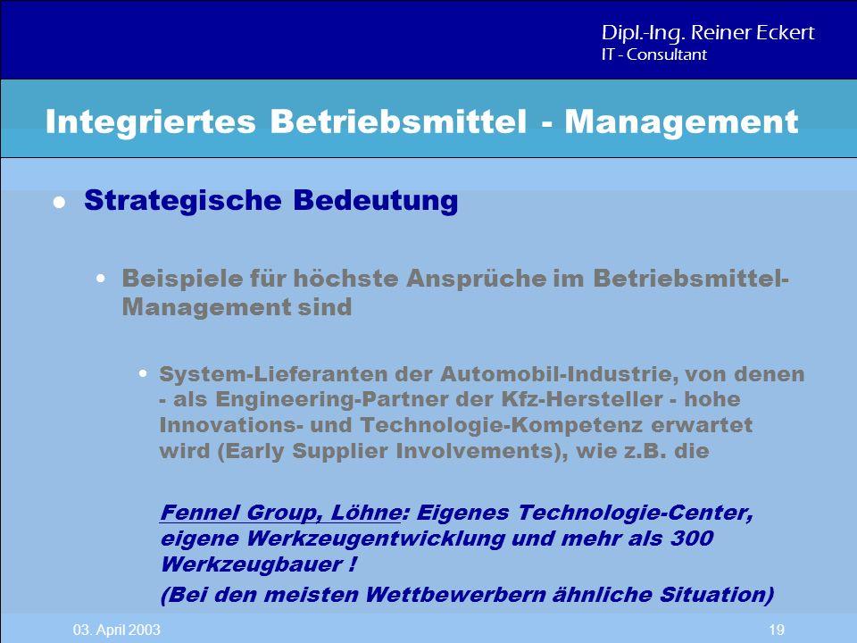 Dipl.-Ing. Reiner Eckert IT - Consultant 03. April 2003 19 l Strategische Bedeutung Beispiele für höchste Ansprüche im Betriebsmittel- Management sind