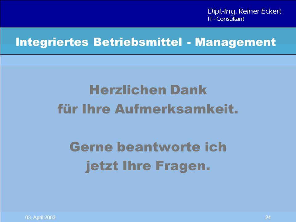 Dipl.-Ing. Reiner Eckert IT - Consultant 03. April 2003 24 Integriertes Betriebsmittel - Management Herzlichen Dank für Ihre Aufmerksamkeit. Gerne bea
