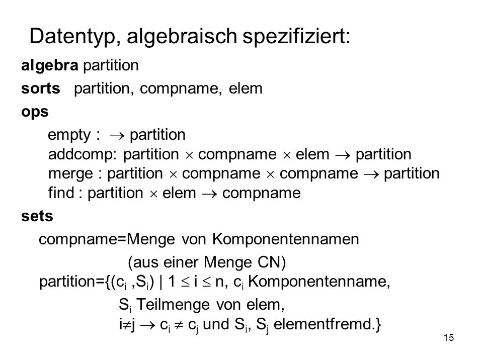 15 Datentyp, algebraisch spezifiziert: algebra partition sorts partition, compname, elem ops empty : partition addcomp: partition compname elem partition merge : partition compname compname partition find : partition elem compname sets compname=Menge von Komponentennamen (aus einer Menge CN) partition={(c i,S i ) | 1 i n, c i Komponentenname, S i Teilmenge von elem, i j c i c j und S i, S j elementfremd.}