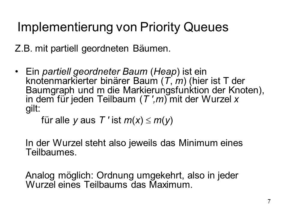 7 Implementierung von Priority Queues Z.B. mit partiell geordneten Bäumen. Ein partiell geordneter Baum (Heap) ist ein knotenmarkierter binärer Baum (