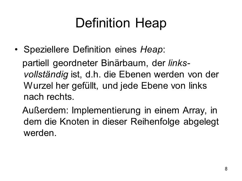 8 Definition Heap Speziellere Definition eines Heap: partiell geordneter Binärbaum, der links- vollständig ist, d.h. die Ebenen werden von der Wurzel