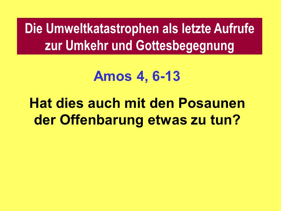 Amos 4, 6-13 Hat dies auch mit den Posaunen der Offenbarung etwas zu tun.