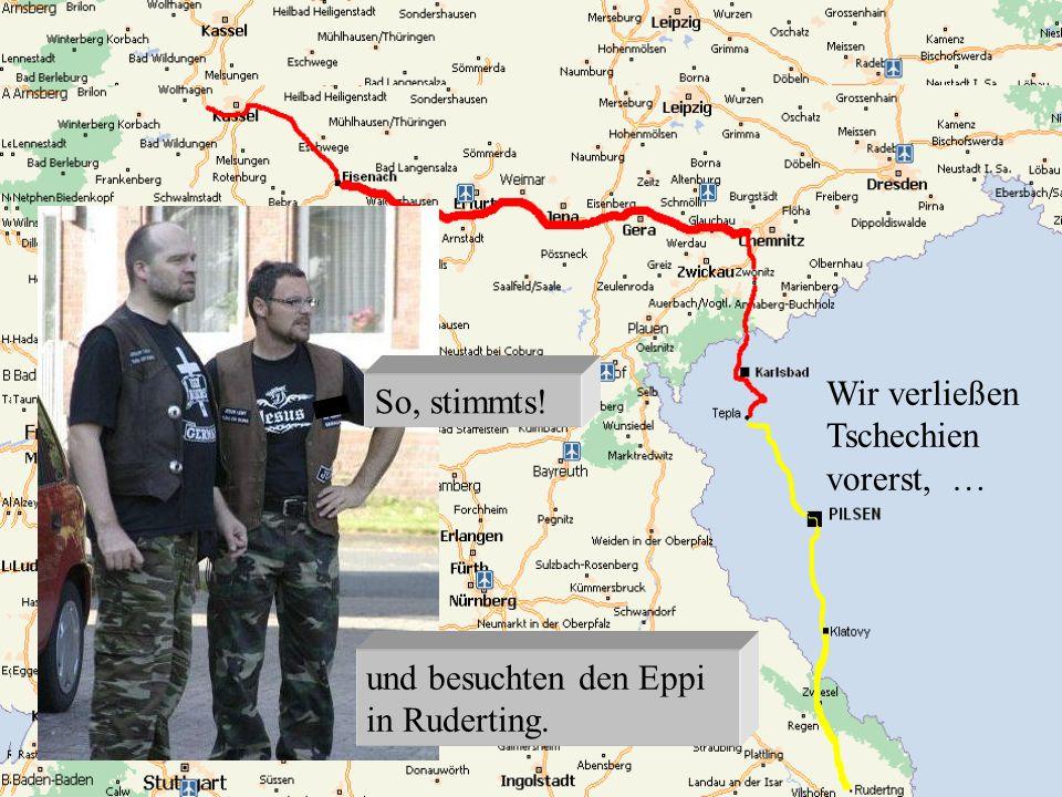 Wir verließen Tschechien vorerst, … und besuchten den Eppi in Ruderting. So, stimmts!