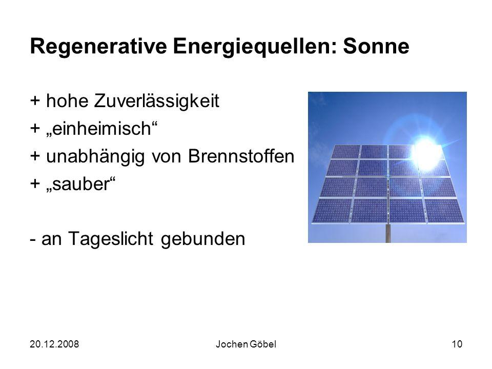 20.12.2008Jochen Göbel10 Regenerative Energiequellen: Sonne + hohe Zuverlässigkeit + einheimisch + unabhängig von Brennstoffen + sauber - an Tageslicht gebunden
