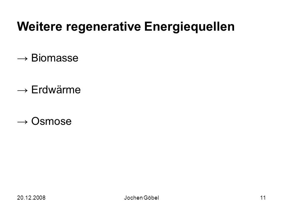 20.12.2008Jochen Göbel11 Weitere regenerative Energiequellen Biomasse Erdwärme Osmose