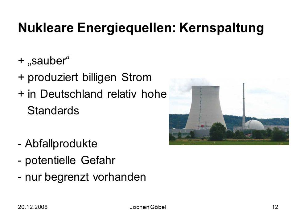 20.12.2008Jochen Göbel12 Nukleare Energiequellen: Kernspaltung + sauber + produziert billigen Strom + in Deutschland relativ hohe Standards - Abfallprodukte - potentielle Gefahr - nur begrenzt vorhanden