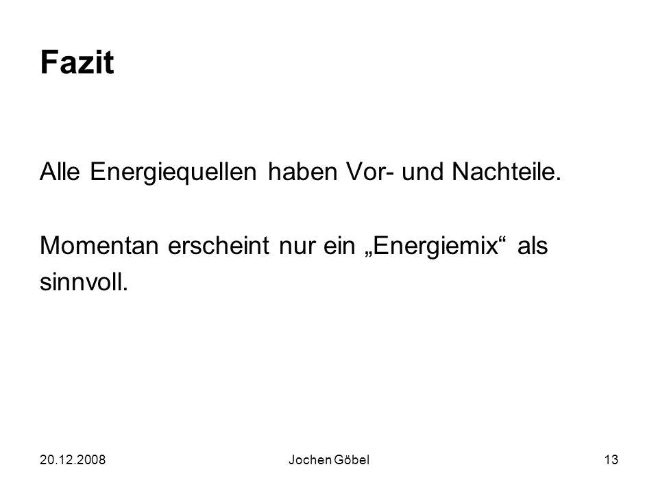 20.12.2008Jochen Göbel13 Fazit Alle Energiequellen haben Vor- und Nachteile.