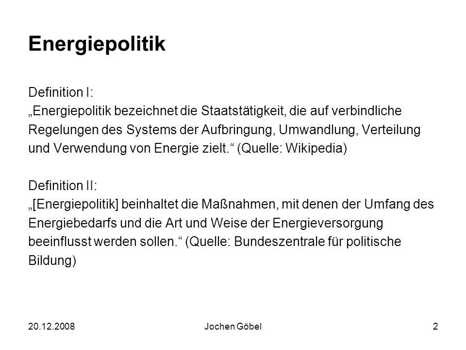 20.12.2008Jochen Göbel2 Energiepolitik Definition I: Energiepolitik bezeichnet die Staatstätigkeit, die auf verbindliche Regelungen des Systems der Aufbringung, Umwandlung, Verteilung und Verwendung von Energie zielt.