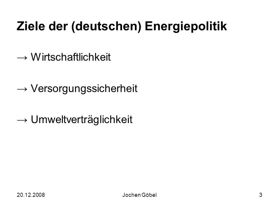 20.12.2008Jochen Göbel3 Ziele der (deutschen) Energiepolitik Wirtschaftlichkeit Versorgungssicherheit Umweltverträglichkeit