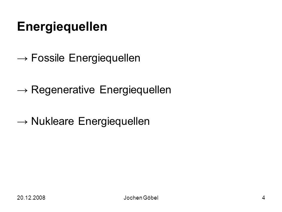 20.12.2008Jochen Göbel4 Energiequellen Fossile Energiequellen Regenerative Energiequellen Nukleare Energiequellen