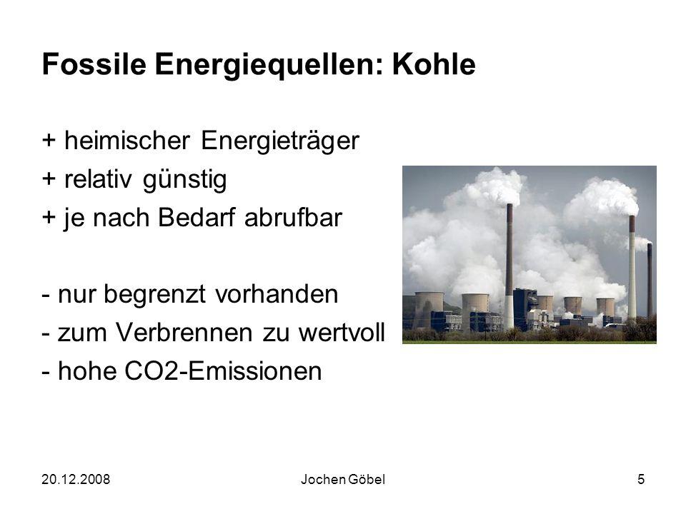20.12.2008Jochen Göbel5 Fossile Energiequellen: Kohle + heimischer Energieträger + relativ günstig + je nach Bedarf abrufbar - nur begrenzt vorhanden - zum Verbrennen zu wertvoll - hohe CO2-Emissionen