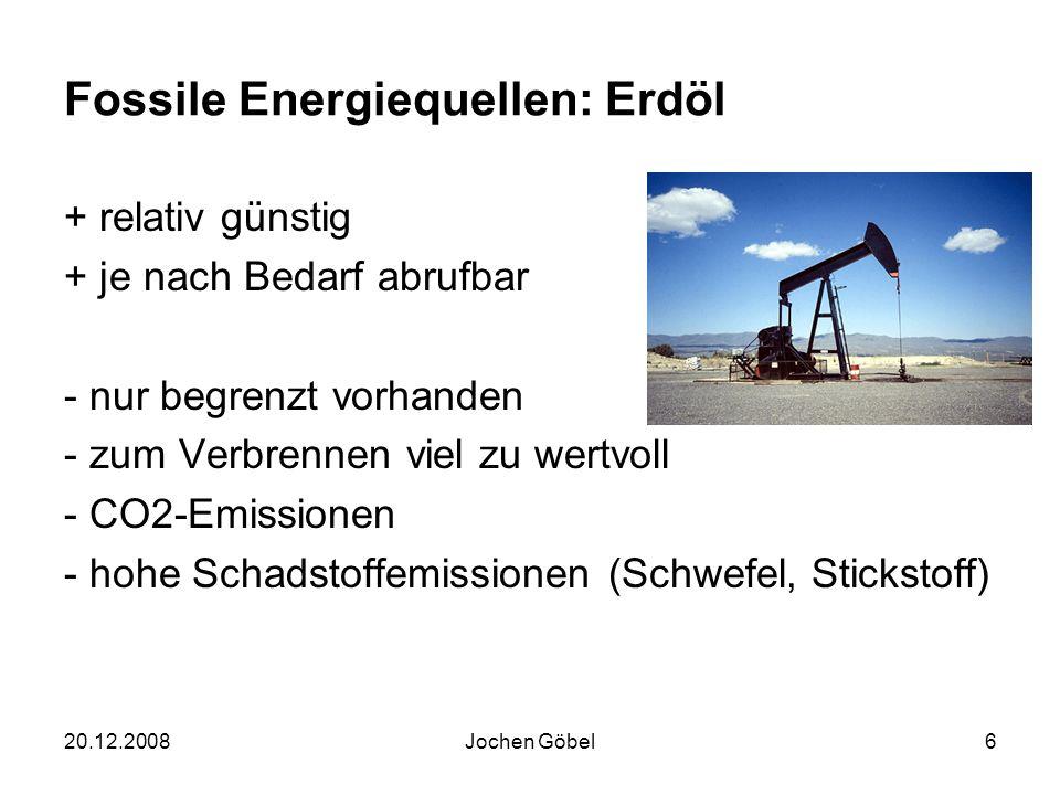 20.12.2008Jochen Göbel6 Fossile Energiequellen: Erdöl + relativ günstig + je nach Bedarf abrufbar - nur begrenzt vorhanden - zum Verbrennen viel zu wertvoll - CO2-Emissionen - hohe Schadstoffemissionen (Schwefel, Stickstoff)