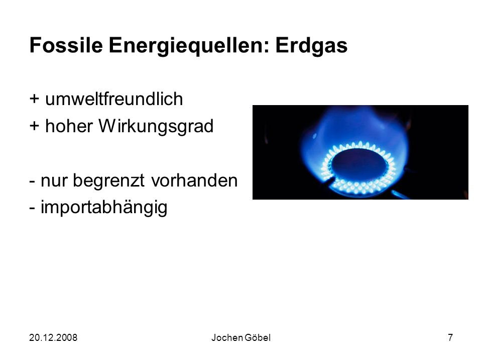 20.12.2008Jochen Göbel7 Fossile Energiequellen: Erdgas + umweltfreundlich + hoher Wirkungsgrad - nur begrenzt vorhanden - importabhängig