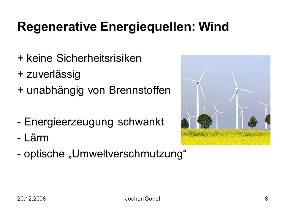 20.12.2008Jochen Göbel8 Regenerative Energiequellen: Wind + keine Sicherheitsrisiken + zuverlässig + unabhängig von Brennstoffen - Energieerzeugung schwankt - Lärm - optische Umweltverschmutzung