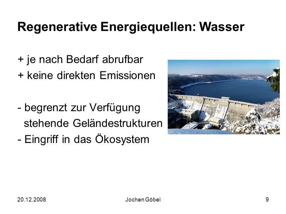 20.12.2008Jochen Göbel9 Regenerative Energiequellen: Wasser + je nach Bedarf abrufbar + keine direkten Emissionen - begrenzt zur Verfügung stehende Geländestrukturen - Eingriff in das Ökosystem