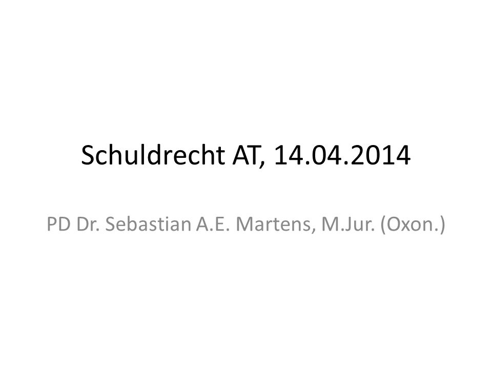 Schuldrecht AT, 14.04.2014 PD Dr. Sebastian A.E. Martens, M.Jur. (Oxon.)