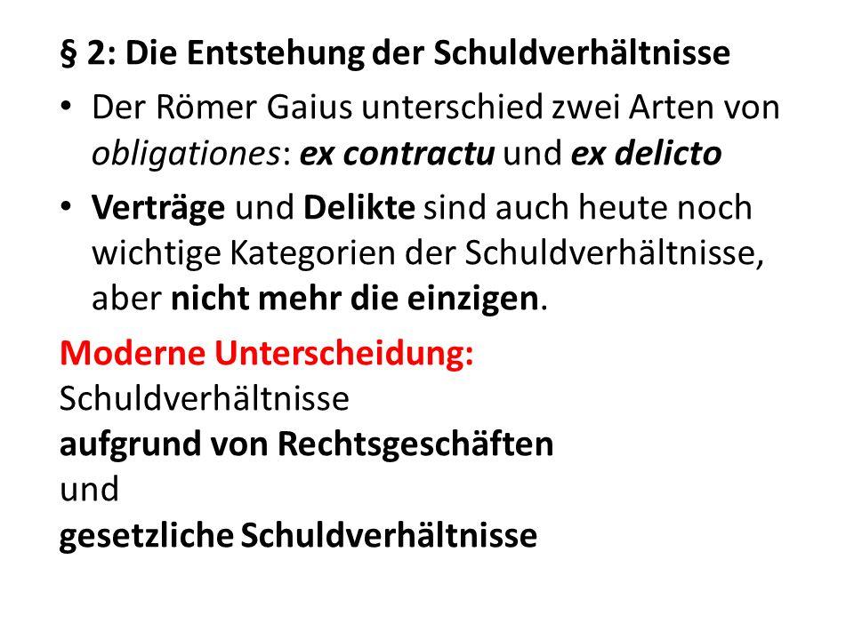 § 2: Die Entstehung der Schuldverhältnisse Der Römer Gaius unterschied zwei Arten von obligationes: ex contractu und ex delicto Verträge und Delikte s