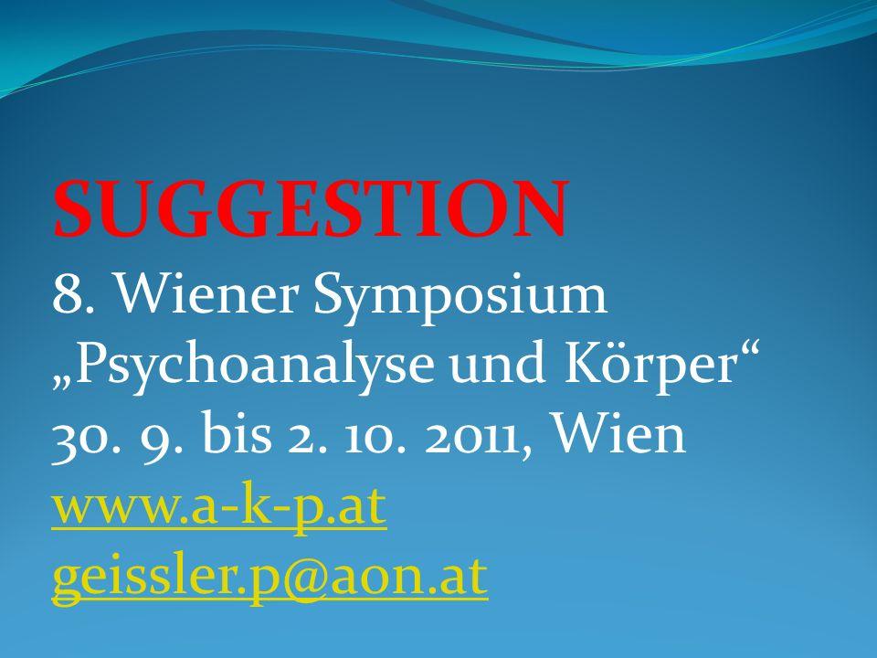 SUGGESTION 8. Wiener Symposium Psychoanalyse und Körper 30. 9. bis 2. 10. 2011, Wien www.a-k-p.at geissler.p@aon.at www.a-k-p.at geissler.p@aon.at