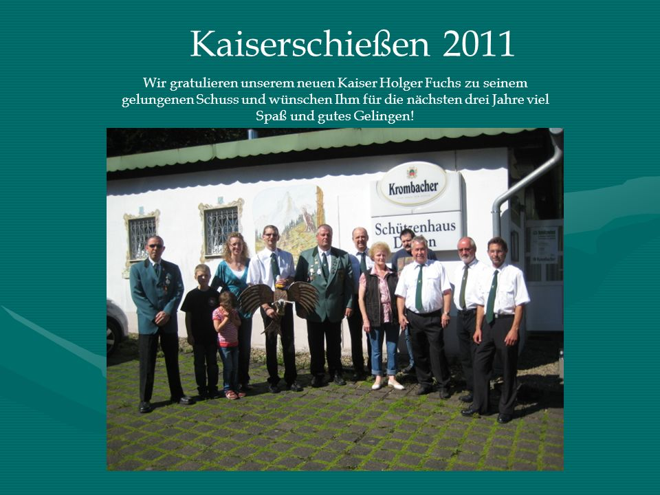 Kaiserschießen 2011 Wir gratulieren unserem neuen Kaiser Holger Fuchs zu seinem gelungenen Schuss und wünschen Ihm für die nächsten drei Jahre viel Sp