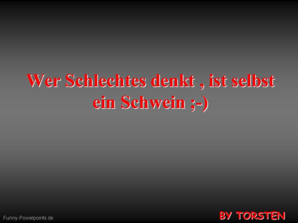 Funny-Powerpoints.de Wer Schlechtes denkt, ist selbst ein Schwein ;-) BY TORSTEN