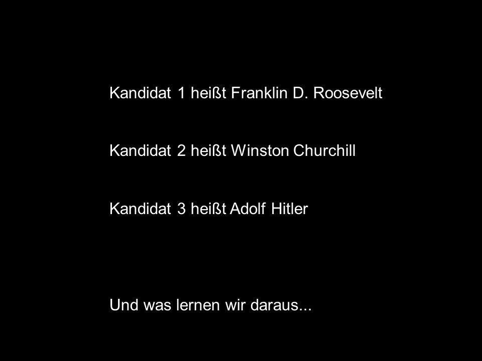 Kandidat 1 heißt Franklin D. Roosevelt Kandidat 2 heißt Winston Churchill Kandidat 3 heißt Adolf Hitler Und was lernen wir daraus...