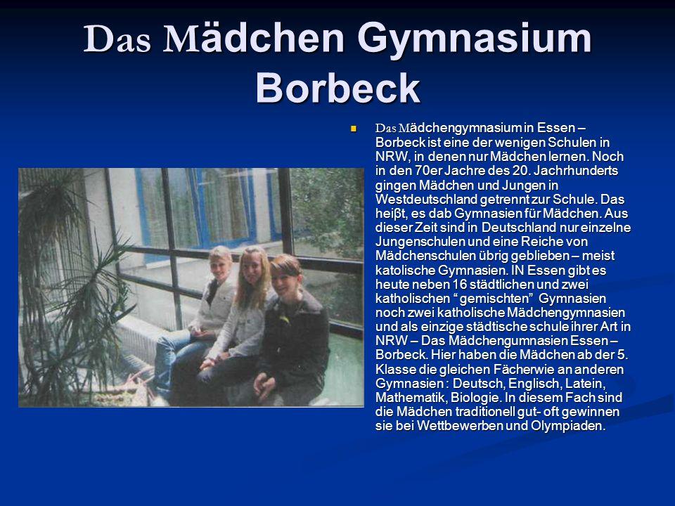 Das M ädchen Gymnasium Borbeck Das M ädchengymnasium in Essen – Borbeck ist eine der wenigen Schulen in NRW, in denen nur Mädchen lernen.