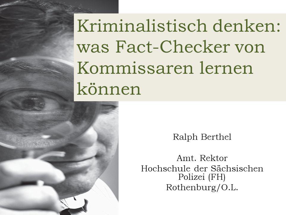 Ralph Berthel Amt. Rektor Hochschule der Sächsischen Polizei (FH) Rothenburg/O.L. Kriminalistisch denken: was Fact-Checker von Kommissaren lernen könn