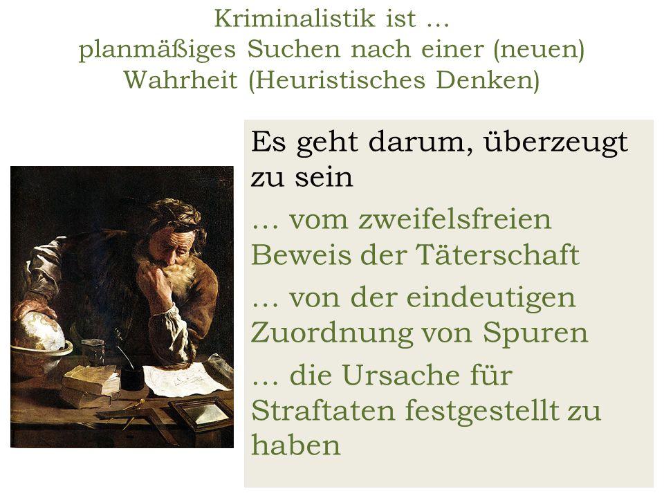 Kriminalistik ist … planmäßiges Suchen nach einer (neuen) Wahrheit (Heuristisches Denken) Es geht darum, überzeugt zu sein … vom zweifelsfreien Beweis