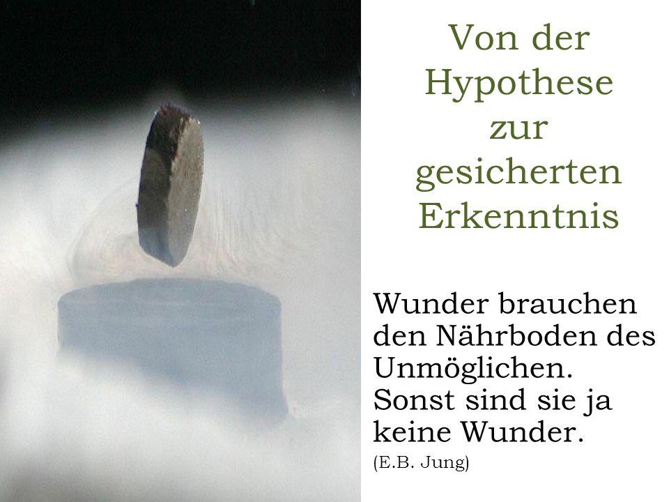 Von der Hypothese zur gesicherten Erkenntnis Wunder brauchen den Nährboden des Unmöglichen. Sonst sind sie ja keine Wunder. (E.B. Jung)