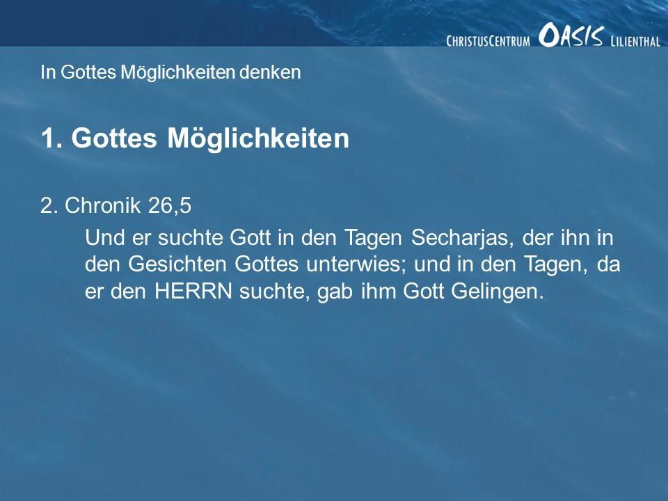 In Gottes Möglichkeiten denken 1. Gottes Möglichkeiten 2. Chronik 26,5 Und er suchte Gott in den Tagen Secharjas, der ihn in den Gesichten Gottes unte