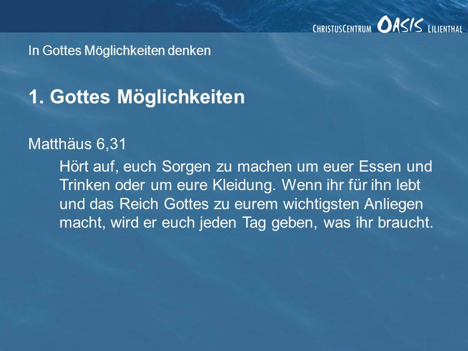 In Gottes Möglichkeiten denken 1. Gottes Möglichkeiten Matthäus 6,31 Hört auf, euch Sorgen zu machen um euer Essen und Trinken oder um eure Kleidung.