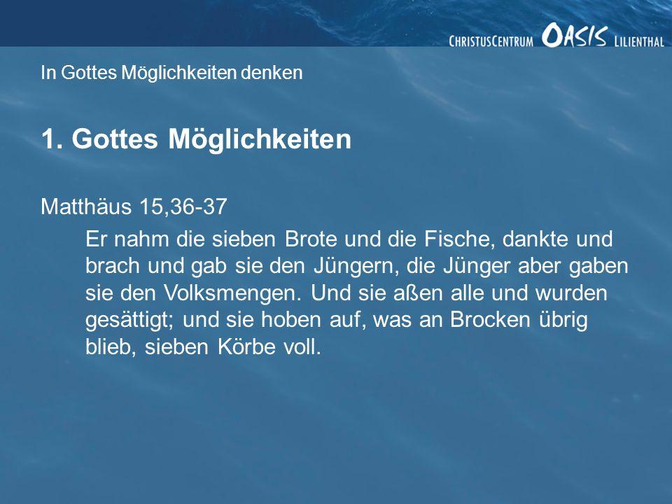 In Gottes Möglichkeiten denken 1. Gottes Möglichkeiten Matthäus 15,36-37 Er nahm die sieben Brote und die Fische, dankte und brach und gab sie den Jün