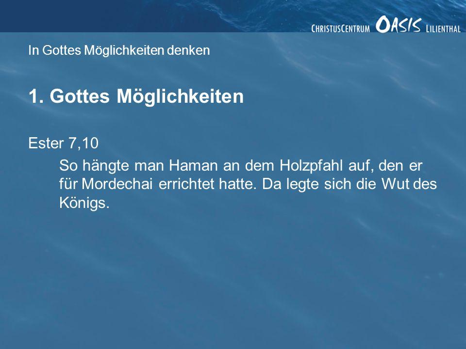In Gottes Möglichkeiten denken 1. Gottes Möglichkeiten Ester 7,10 So hängte man Haman an dem Holzpfahl auf, den er für Mordechai errichtet hatte. Da l